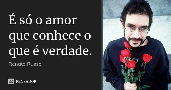 É só o amor que conhece o que é verdade.... Frase de Renato Russo.