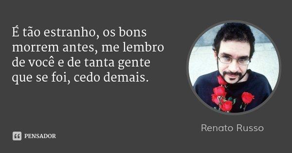É tão estranho, os bons morrem antes, me lembro de você e de tanta gente que se foi, cedo demais.... Frase de Renato Russo.