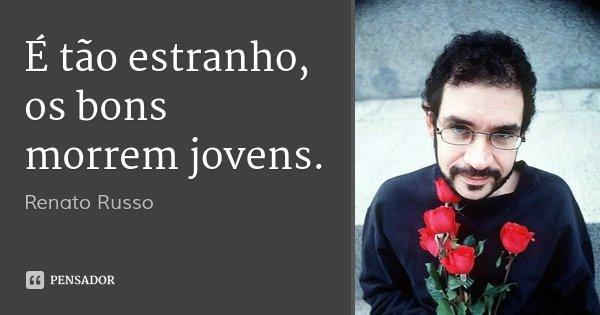 É tão estranho, os bons morrem jovens.... Frase de Renato Russo.