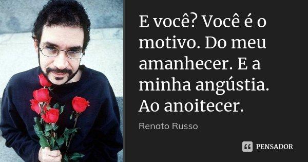 E você? Você é o motivo. Do meu amanhecer. E a minha angústia. Ao anoitecer.... Frase de Renato Russo.