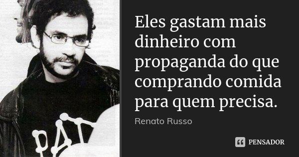 Eles gastam mais dinheiro com propaganda do que comprando comida para quem precisa.... Frase de Renato Russo.