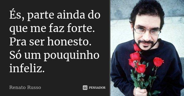 És, parte ainda do que me faz forte. Pra ser honesto. Só um pouquinho infeliz.... Frase de Renato Russo.