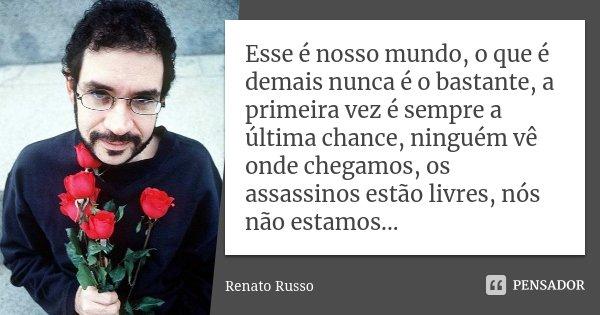 Esse é nosso mundo, o que é demais nunca é o bastante, a primeira vez é sempre a última chance, ninguém vê onde chegamos, os assassinos estão livres, nós não es... Frase de Renato Russo.