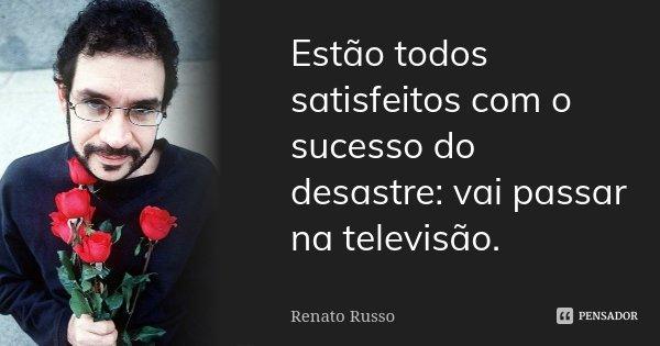 Estão todos satisfeitos com o sucesso do desastre: vai passar na televisão.... Frase de Renato Russo.