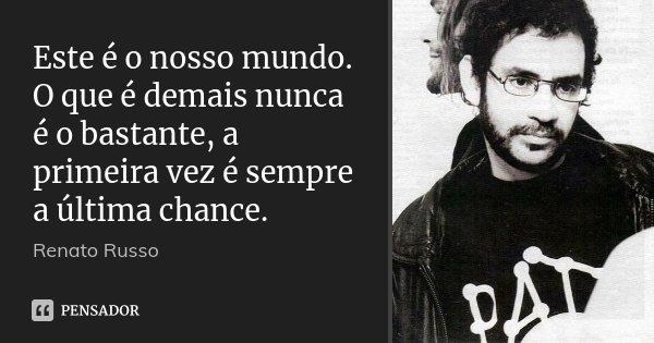 Este é o nosso mundo. O que é demais nunca é o bastante, a primeira vez é sempre a última chance.... Frase de Renato Russo.