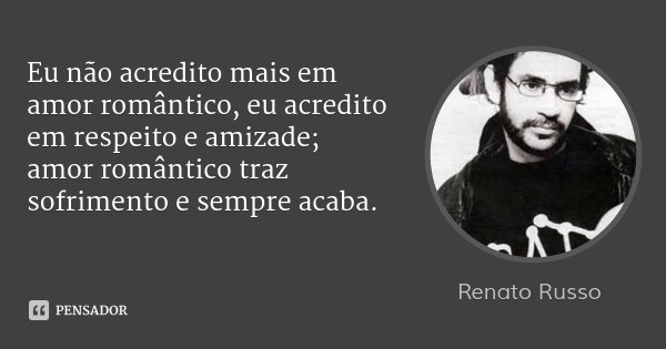 Eu não acredito mais em amor romântico, eu acredito em respeito e amizade; amor romântico traz sofrimento e sempre acaba.... Frase de Renato Russo.
