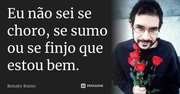 """""""Eu não sei se choro, se sumo ou se finjo que estou bem.""""... Frase de Renato Russo."""
