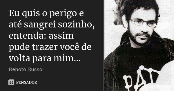 Eu quis o perigo e até sangrei sozinho, entenda: assim pude trazer você de volta para mim...... Frase de Renato Russo.