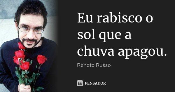 Eu rabisco o sol que a chuva apagou.... Frase de Renato Russo.