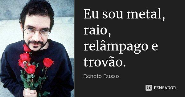 Eu sou metal, raio, relâmpago e trovão.... Frase de Renato Russo.