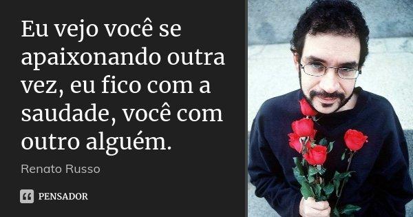 Eu vejo você se apaixonando outra vez, eu fico com a saudade, você com outro alguém.... Frase de Renato Russo.