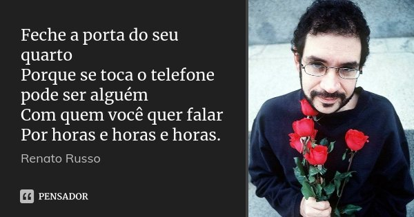 Feche a porta do seu quarto Porque se toca o telefone pode ser alguém Com quem você quer falar Por horas e horas e horas.... Frase de Renato Russo.