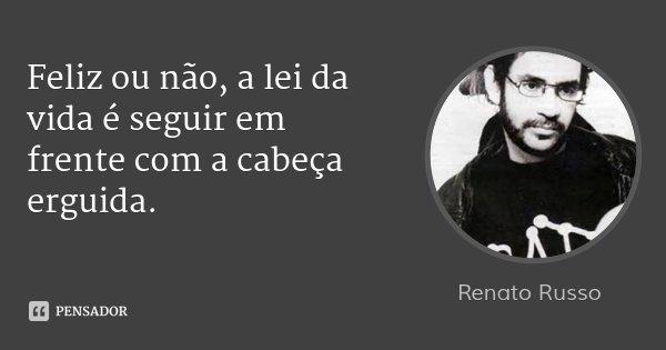 Feliz ou não, a lei da vida é seguir em frente com a cabeça erguida.... Frase de Renato Russo.