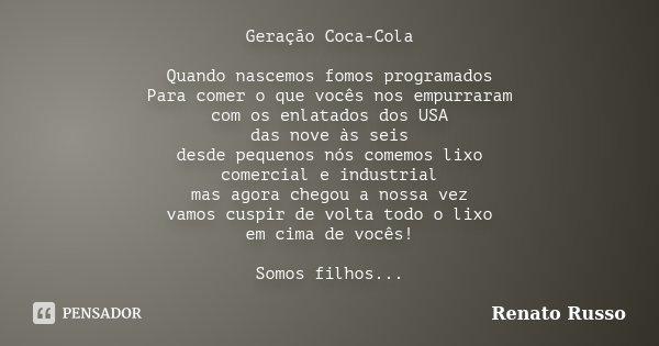 Geração Coca-Cola Quando nascemos fomos programados Para comer o que vocês nos empurraram com os enlatados dos USA das nove às seis desde pequenos nós comemos l... Frase de Renato Russo.