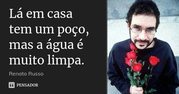 Lá em casa tem um poço, mas a água é muito limpa.... Frase de Renato Russo.