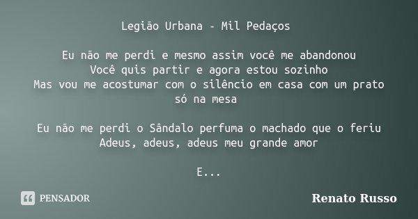 Legião Urbana - Mil Pedaços Eu não me perdi e mesmo assim você me abandonou Você quis partir e agora estou sozinho Mas vou me acostumar com o silêncio em casa c... Frase de Renato Russo.