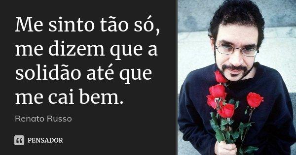 Me sinto tão só, me dizem que a solidão até que me cai bem.... Frase de Renato Russo.