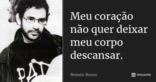 Meu coração não quer deixar meu corpo descansar.... Frase de Renato Russo.