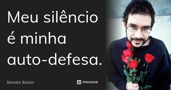 Meu silêncio é minha auto-defesa.... Frase de Renato Russo.