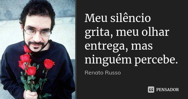 Meu silêncio grita, meu olhar entrega, mas ninguém percebe.... Frase de Renato Russo.
