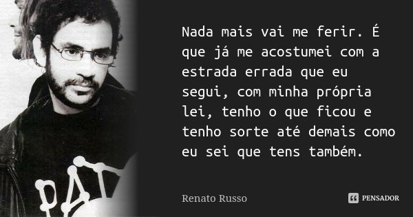 Nada mais vai me ferir. É que já me acostumei com a estrada errada que eu segui, com minha própria lei, tenho o que ficou e tenho sorte até demais como eu sei q... Frase de Renato Russo.