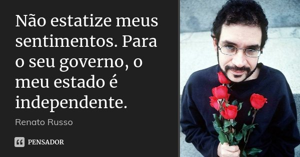 Não estatize meus sentimentos. Para o seu governo, o meu estado é independente.... Frase de Renato Russo.