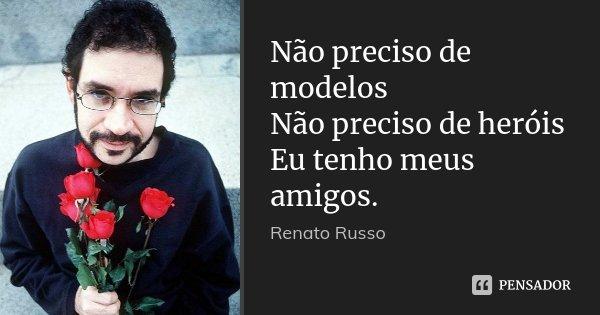 Não preciso de modelos Não preciso de heróis Eu tenho meus amigos.... Frase de Renato Russo.