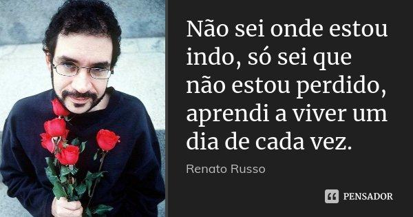 Não sei onde estou indo, só sei que não estou perdido, aprendi a viver um dia de cada vez.... Frase de Renato Russo.