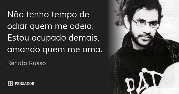 Não tenho tempo de odiar quem me odeia. Estou ocupado demais, amando quem me ama.... Frase de Renato Russo.