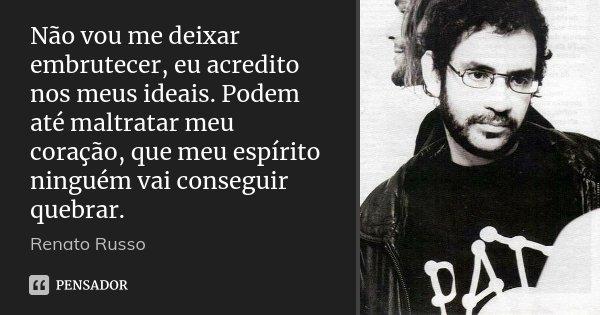 Não vou me deixar embrutecer, eu acredito nos meus ideais. Podem até maltratar meu coração, que meu espírito ninguém vai conseguir quebrar.... Frase de Renato Russo.