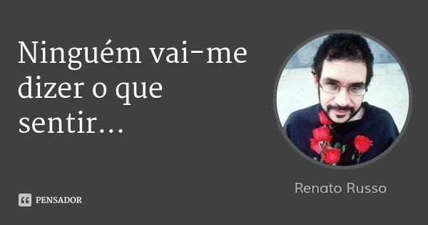 Ninguém vai-me dizer o que sentir...... Frase de Renato Russo.
