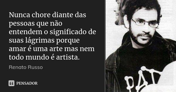 Nunca chore diante das pessoas que não entendem o significado de suas lágrimas porque amar é uma arte mas nem todo mundo é artista.... Frase de Renato Russo.