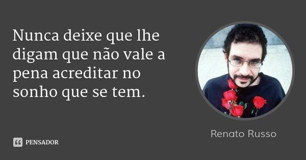 Nunca deixe que lhe digam que não vale a pena acreditar no sonho que se tem.... Frase de Renato Russo.