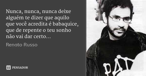 Nunca, nunca, nunca deixe alguém te dizer que aquilo que você acredita é babaquice, que de repente o teu sonho não vai dar certo...... Frase de Renato Russo.