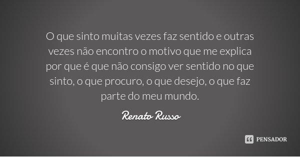 O que sinto muitas vezes faz sentido e outras vezes não encontro o motivo que me explica por que é que não consigo ver sentido no que sinto, o que procuro, o qu... Frase de Renato Russo.