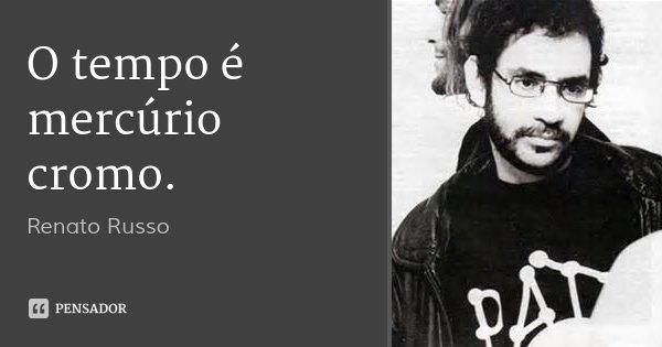 O tempo é mercúrio cromo.... Frase de Renato Russo.