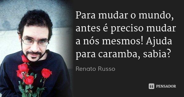 Frases Mudar é Preciso: Renato Russo: Para Mudar O Mundo, Antes é Preciso Muda