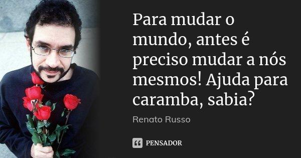 Para mudar o mundo, antes é preciso mudar a nós mesmos! Ajuda para caramba, sabia?... Frase de Renato Russo.