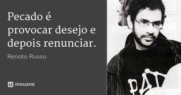Pecado é provocar desejo e depois renunciar.... Frase de Renato Russo.