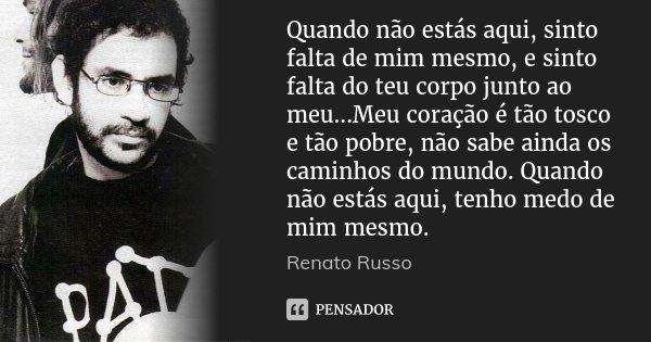 Quando não estás aqui, sinto falta de mim mesmo, e sinto falta do teu corpo junto ao meu...Meu coração é tão tosco e tão pobre, não sabe ainda os caminhos do mu... Frase de Renato Russo.