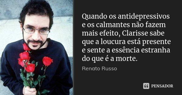 Quando os antidepressivos e os calmantes não fazem mais efeito, Clarisse sabe que a loucura está presente e sente a essência estranha do que é a morte.... Frase de Renato Russo.