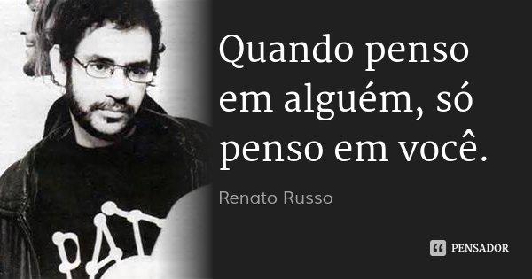 Quando penso em alguém, só penso em você.... Frase de Renato Russo.
