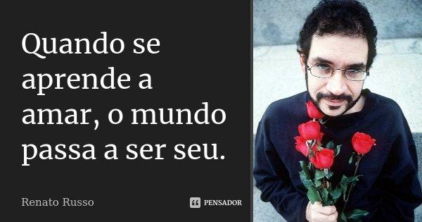 Quando se aprende a amar, o mundo passa a ser seu.... Frase de Renato Russo.