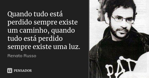 Quando tudo está perdido sempre existe um caminho, quando tudo está perdido sempre existe uma luz.... Frase de Renato Russo.