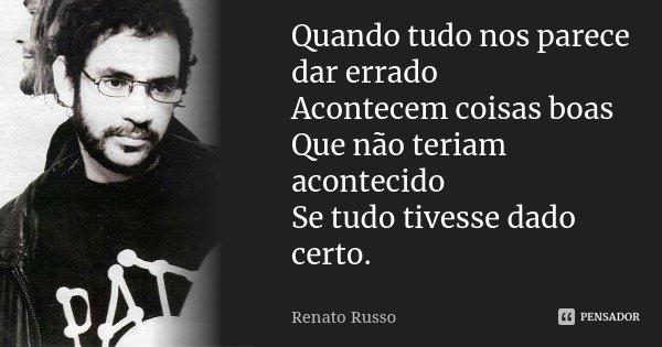 Quando tudo nos parece dar errado Acontecem coisas boas Que não teriam acontecido Se tudo tivesse dado certo.... Frase de Renato Russo.