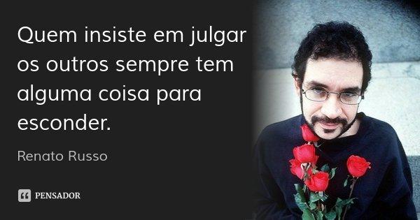 Quem insiste em julgar os outros sempre tem alguma coisa para esconder.... Frase de Renato Russo.