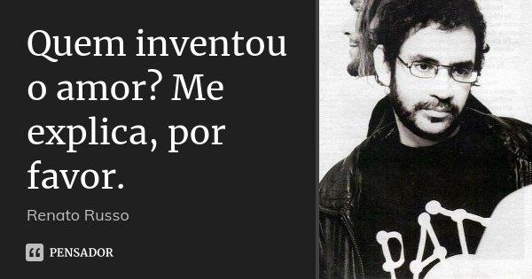 Quem inventou o amor? Me explica, por favor.... Frase de Renato Russo.