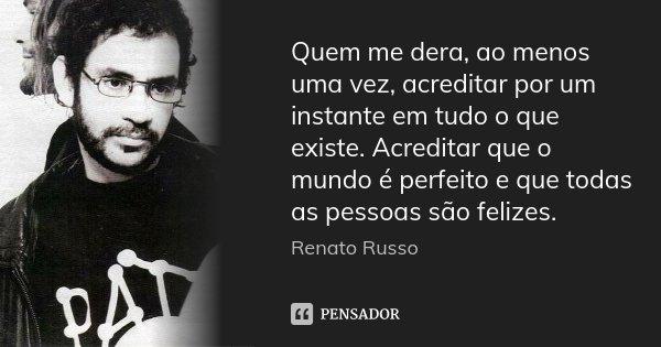 Quem me dera, ao menos uma vez, acreditar por um instante em tudo o que existe. Acreditar que o mundo é perfeito e que todas as pessoas são felizes.... Frase de Renato Russo.