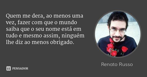 Quem me dera, ao menos uma vez, fazer com que o mundo saiba que o seu nome está em tudo e mesmo assim, ninguém lhe diz ao menos obrigado.... Frase de Renato Russo.