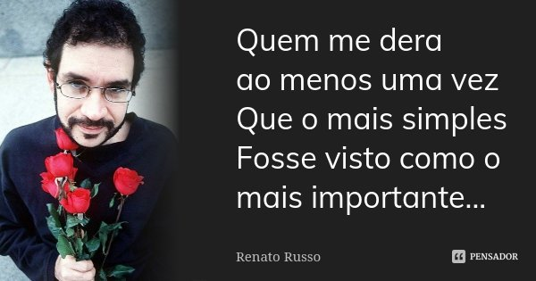 Quem me dera ao menos uma vez Que o mais simples Fosse visto como o mais importante...... Frase de Renato Russo.